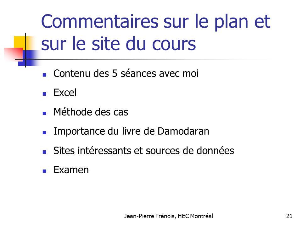 Jean-Pierre Frénois, HEC Montréal21 Commentaires sur le plan et sur le site du cours Contenu des 5 séances avec moi Excel Méthode des cas Importance du livre de Damodaran Sites intéressants et sources de données Examen