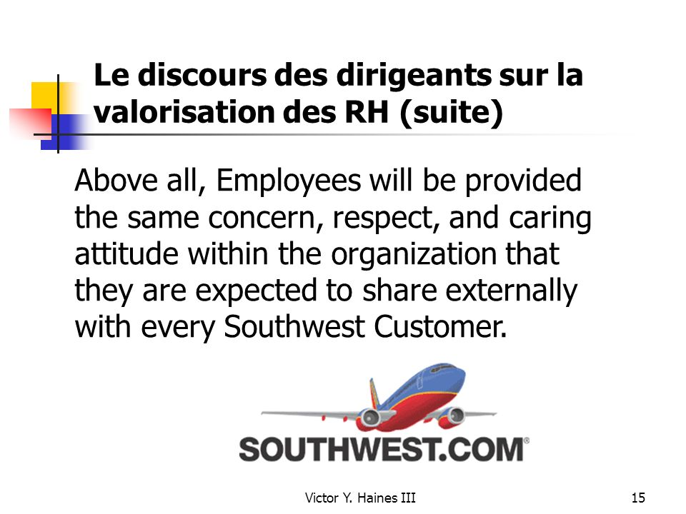 Victor Y. Haines III15 Le discours des dirigeants sur la valorisation des RH (suite) Above all, Employees will be provided the same concern, respect,