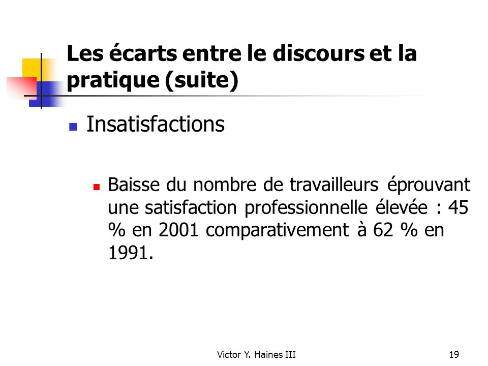 Victor Y. Haines III19 Les écarts entre le discours et la pratique (suite) Insatisfactions Baisse du nombre de travailleurs éprouvant une satisfaction