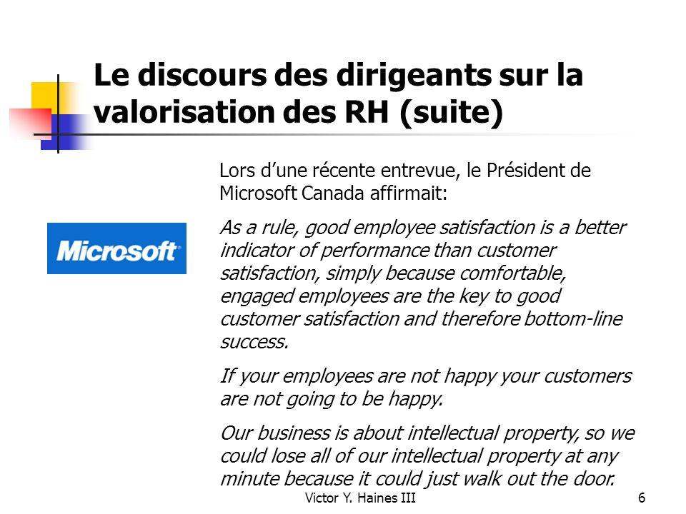 Victor Y. Haines III6 Le discours des dirigeants sur la valorisation des RH (suite) Lors dune récente entrevue, le Président de Microsoft Canada affir