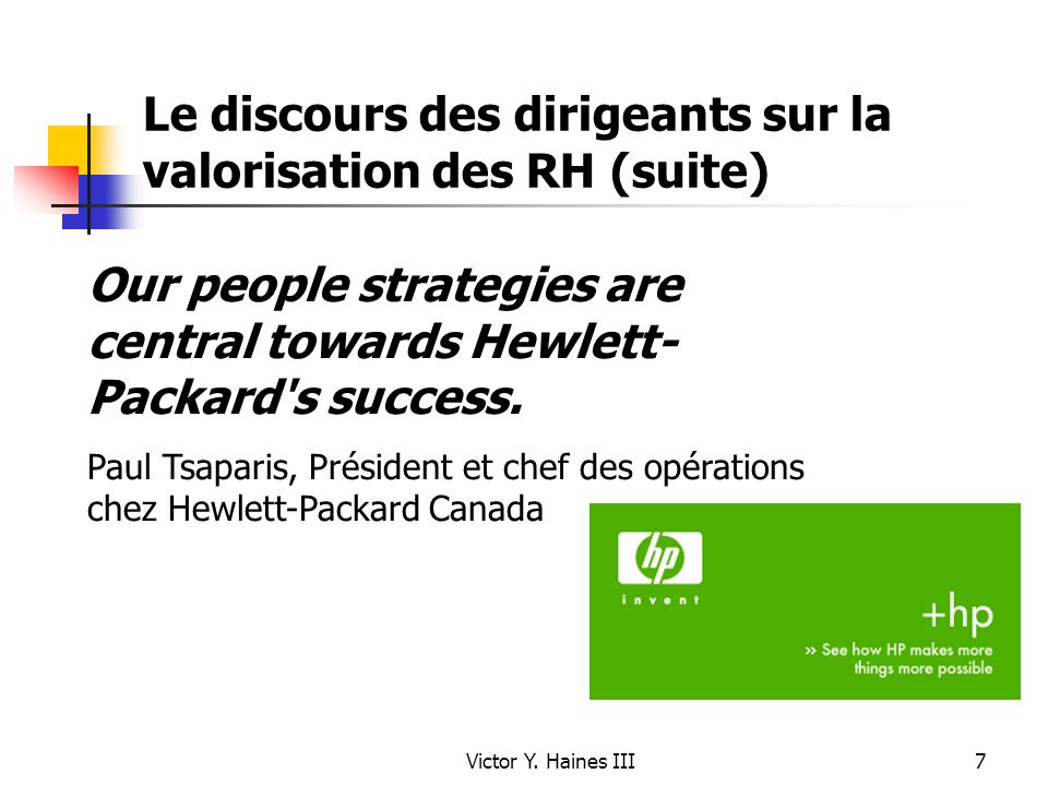 Victor Y. Haines III7 Le discours des dirigeants sur la valorisation des RH (suite) Our people strategies are central towards Hewlett- Packard's succe