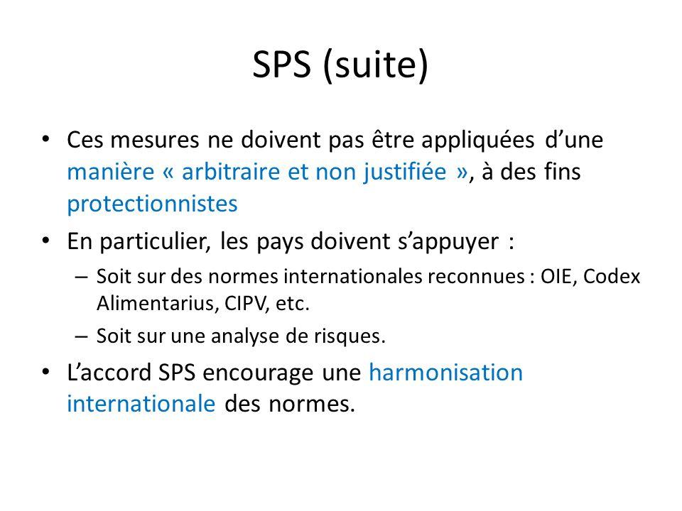 SPS (suite) Ces mesures ne doivent pas être appliquées dune manière « arbitraire et non justifiée », à des fins protectionnistes En particulier, les pays doivent sappuyer : – Soit sur des normes internationales reconnues : OIE, Codex Alimentarius, CIPV, etc.