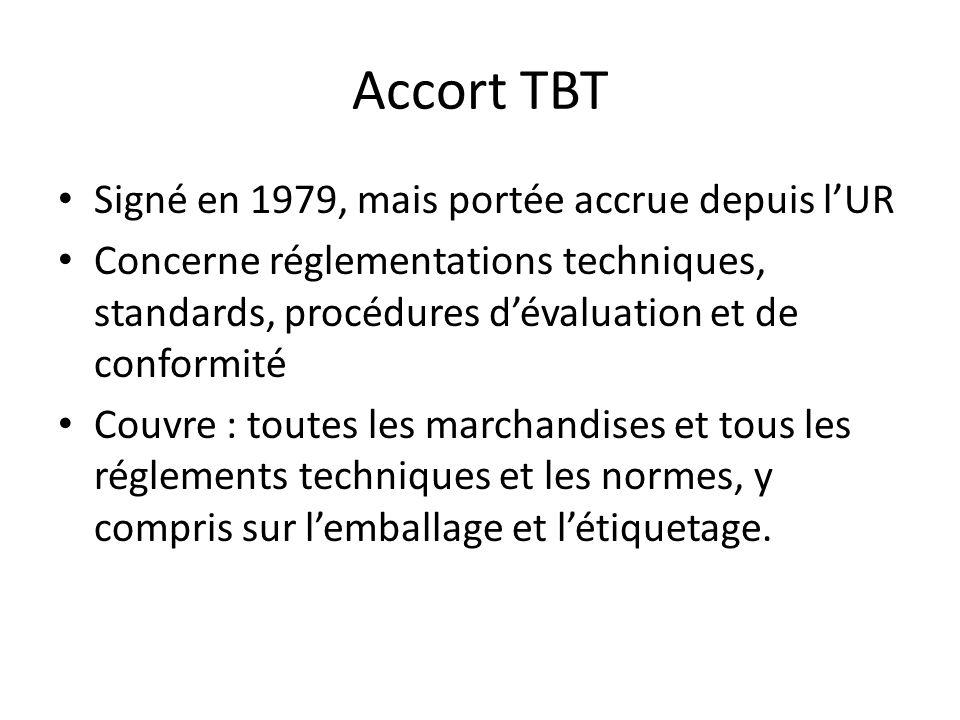 Accort TBT Signé en 1979, mais portée accrue depuis lUR Concerne réglementations techniques, standards, procédures dévaluation et de conformité Couvre : toutes les marchandises et tous les réglements techniques et les normes, y compris sur lemballage et létiquetage.