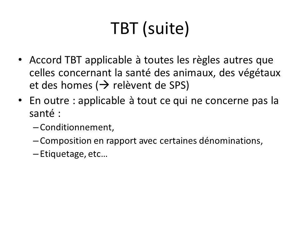 TBT (suite) Accord TBT applicable à toutes les règles autres que celles concernant la santé des animaux, des végétaux et des homes ( relèvent de SPS) En outre : applicable à tout ce qui ne concerne pas la santé : – Conditionnement, – Composition en rapport avec certaines dénominations, – Etiquetage, etc…