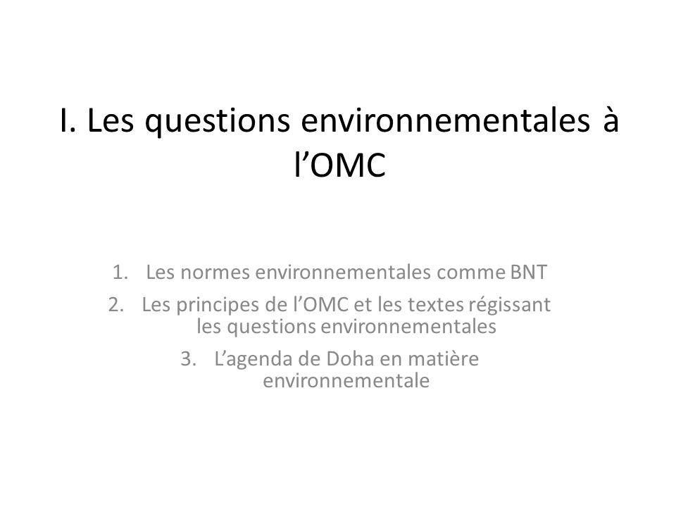 I. Les questions environnementales à lOMC 1.Les normes environnementales comme BNT 2.Les principes de lOMC et les textes régissant les questions envir