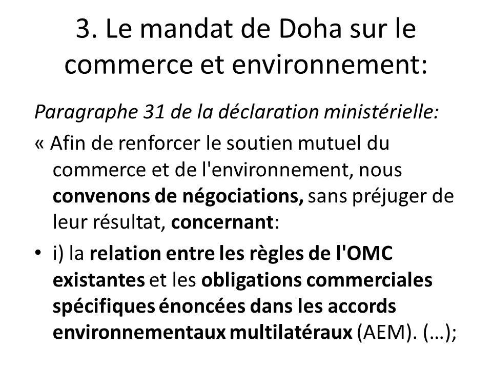 3. Le mandat de Doha sur le commerce et environnement: Paragraphe 31 de la déclaration ministérielle: « Afin de renforcer le soutien mutuel du commerc