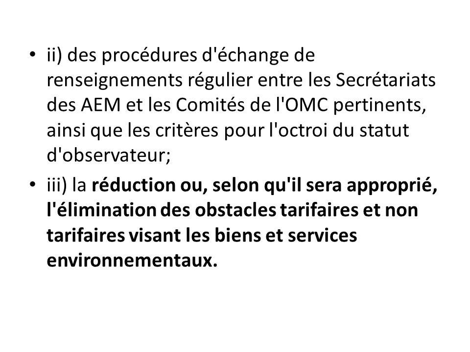 ii) des procédures d échange de renseignements régulier entre les Secrétariats des AEM et les Comités de l OMC pertinents, ainsi que les critères pour l octroi du statut d observateur; iii) la réduction ou, selon qu il sera approprié, l élimination des obstacles tarifaires et non tarifaires visant les biens et services environnementaux.