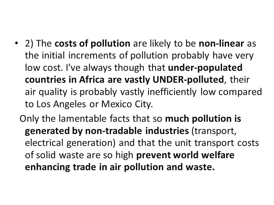 2) The costs of pollution are likely to be non-linear as the initial increments of pollution probably have very low cost.