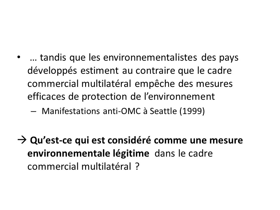 … tandis que les environnementalistes des pays développés estiment au contraire que le cadre commercial multilatéral empêche des mesures efficaces de protection de lenvironnement – Manifestations anti-OMC à Seattle (1999) Quest-ce qui est considéré comme une mesure environnementale légitime dans le cadre commercial multilatéral