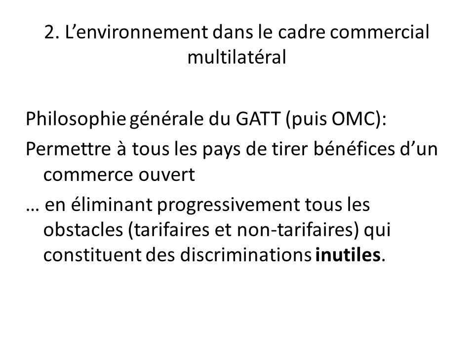 2. Lenvironnement dans le cadre commercial multilatéral Philosophie générale du GATT (puis OMC): Permettre à tous les pays de tirer bénéfices dun comm