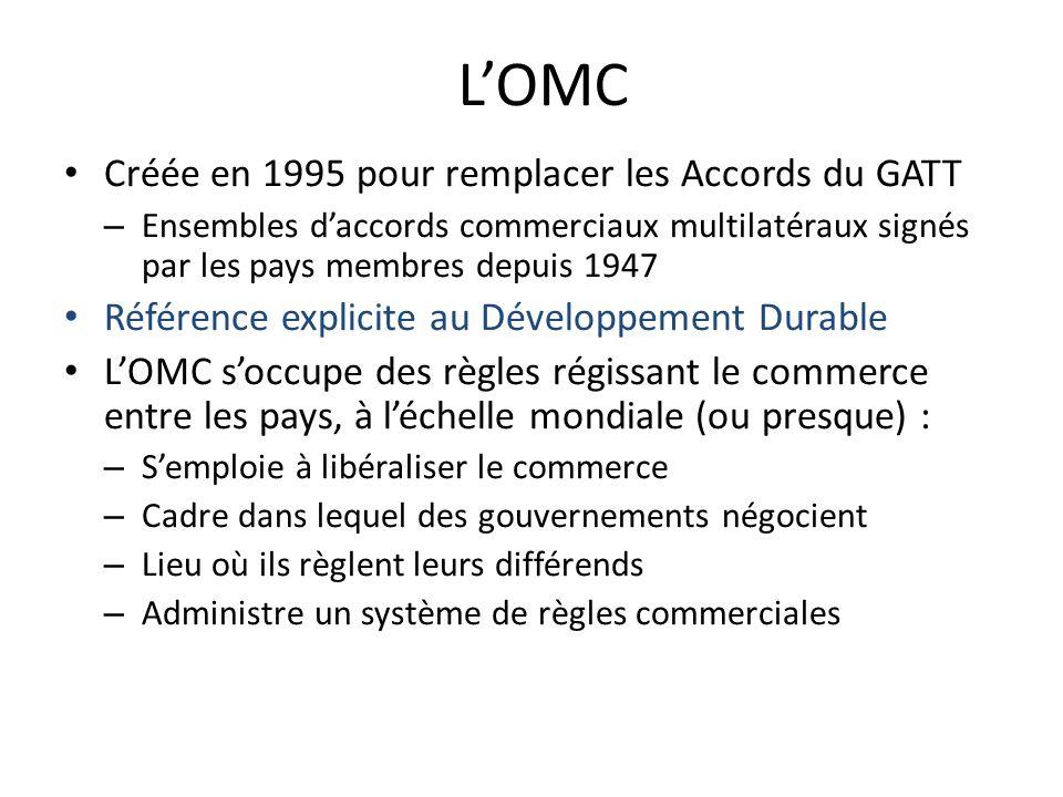 LOMC Créée en 1995 pour remplacer les Accords du GATT – Ensembles daccords commerciaux multilatéraux signés par les pays membres depuis 1947 Référence explicite au Développement Durable LOMC soccupe des règles régissant le commerce entre les pays, à léchelle mondiale (ou presque) : – Semploie à libéraliser le commerce – Cadre dans lequel des gouvernements négocient – Lieu où ils règlent leurs différends – Administre un système de règles commerciales