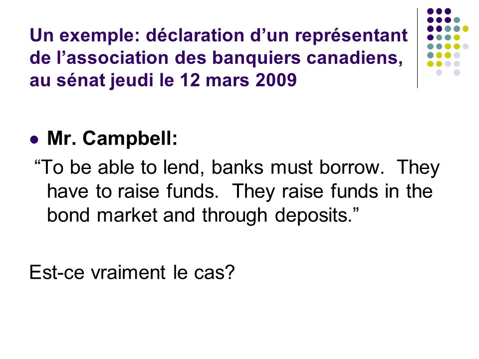 Un exemple: déclaration dun représentant de lassociation des banquiers canadiens, au sénat jeudi le 12 mars 2009 Mr. Campbell: To be able to lend, ban