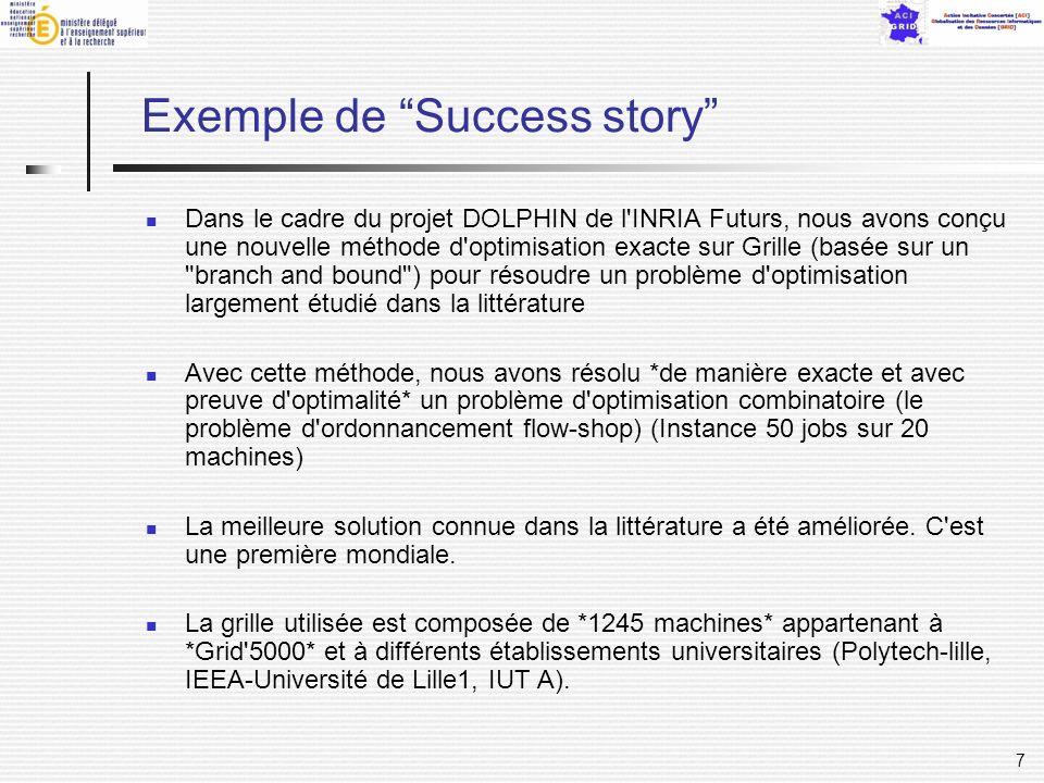 7 Exemple de Success story Dans le cadre du projet DOLPHIN de l INRIA Futurs, nous avons conçu une nouvelle méthode d optimisation exacte sur Grille (basée sur un branch and bound ) pour résoudre un problème d optimisation largement étudié dans la littérature Avec cette méthode, nous avons résolu *de manière exacte et avec preuve d optimalité* un problème d optimisation combinatoire (le problème d ordonnancement flow-shop) (Instance 50 jobs sur 20 machines) La meilleure solution connue dans la littérature a été améliorée.