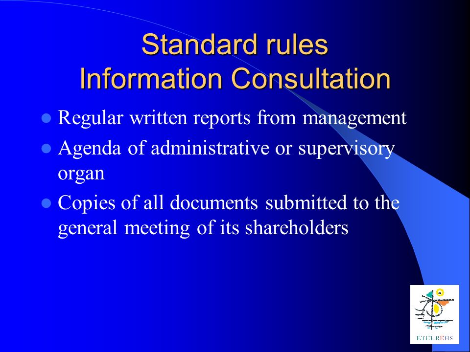 Standard rules Information Consultation Regular written reports from management Agenda of administrative or supervisory organ Copies of all documents submitted to the general meeting of its shareholders