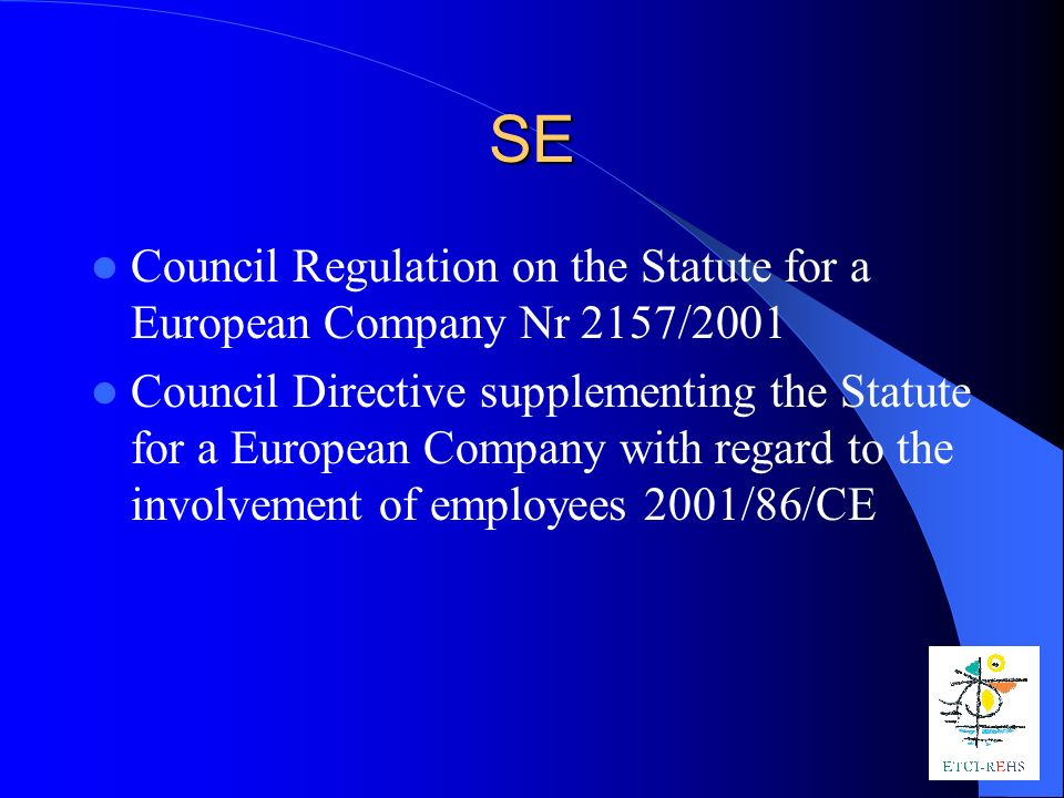 SE Council Regulation on the Statute for a European Company Nr 2157/2001 Council Directive supplementing the Statute for a European Company with regard to the involvement of employees 2001/86/CE