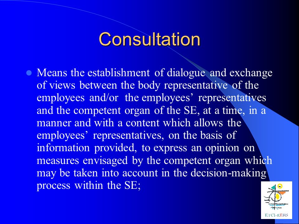 Consultation Means the establishment of dialogue and exchange of views between the body representative of the employees and/or the employees representatives and the competent organ of the SE, at a time, in a manner and with a content which allows the employees representatives, on the basis of information provided, to express an opinion on measures envisaged by the competent organ which may be taken into account in the decision-making process within the SE;