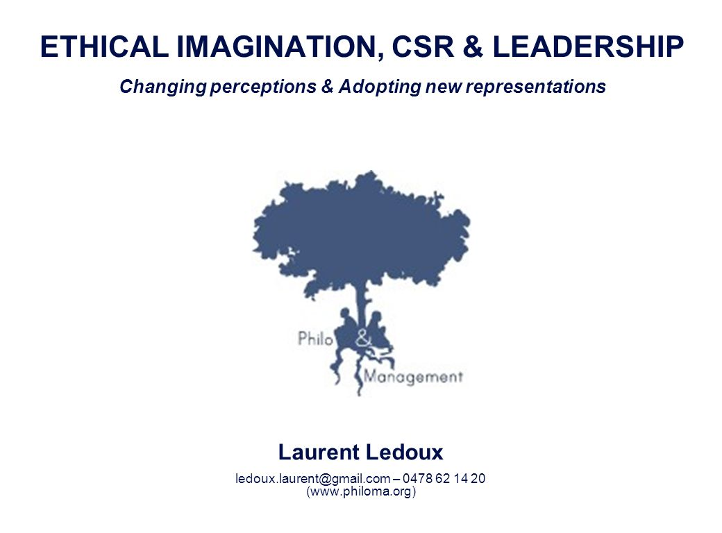 Laurent Ledoux 1 ETHICAL IMAGINATION, CSR & LEADERSHIP Changing perceptions & Adopting new representations Laurent Ledoux ledoux.laurent@gmail.com – 0478 62 14 20 (www.philoma.org)