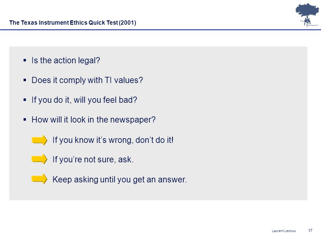 Laurent Ledoux 17 The Texas Instrument Ethics Quick Test (2001) Is the action legal? Does it comply with TI values? If you do it, will you feel bad? H