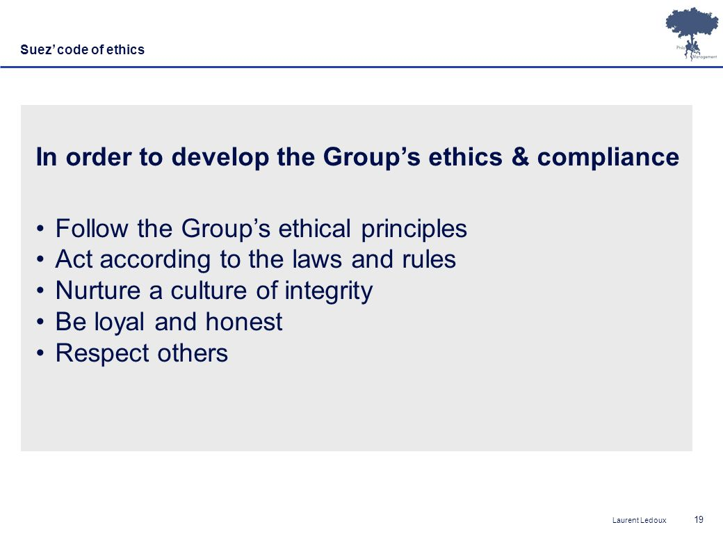 Laurent Ledoux 19 In order to develop the Groups ethics & compliance Follow the Groups ethical principles Act according to the laws and rules Nurture a culture of integrity Be loyal and honest Respect others Suez code of ethics