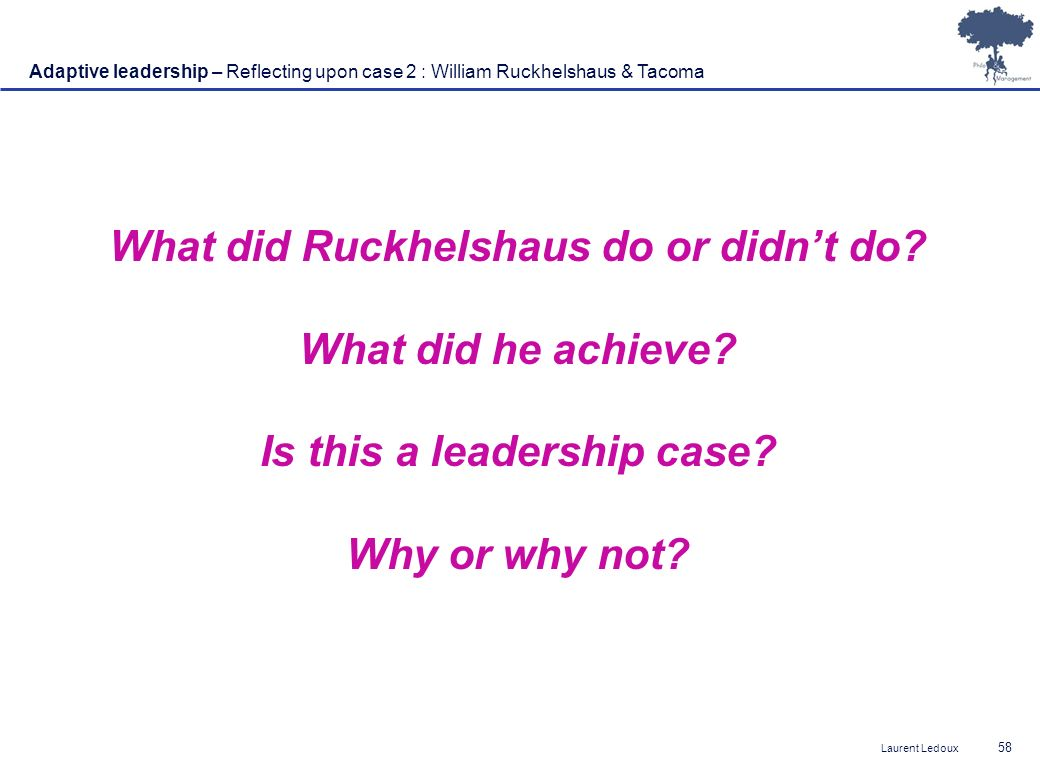 Laurent Ledoux 58 Adaptive leadership – Reflecting upon case 2 : William Ruckhelshaus & Tacoma What did Ruckhelshaus do or didnt do? What did he achie