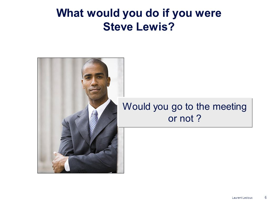 Laurent Ledoux 6 What would you do if you were Steve Lewis? Would you go to the meeting or not ?