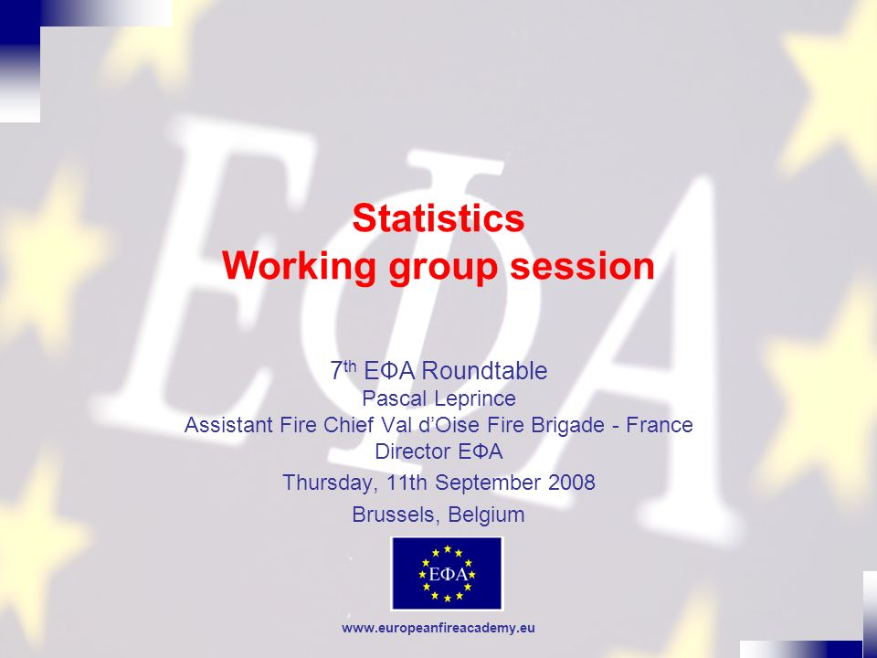 www.europeanfireacademy.eu Statistics Working group session 7 th EФA Roundtable Pascal Leprince Assistant Fire Chief Val dOise Fire Brigade - France D