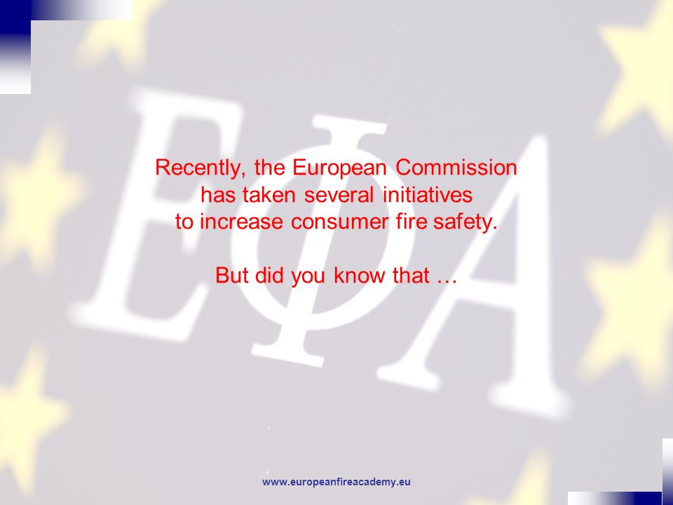 www.europeanfireacademy.eu Recently, the European Commission has taken several initiatives to increase consumer fire safety. But did you know that …