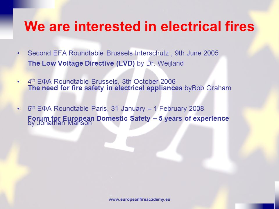 www.europeanfireacademy.eu We are interested in electrical fires Second EFA Roundtable Brussels Interschutz, 9th June 2005 The Low Voltage Directive (