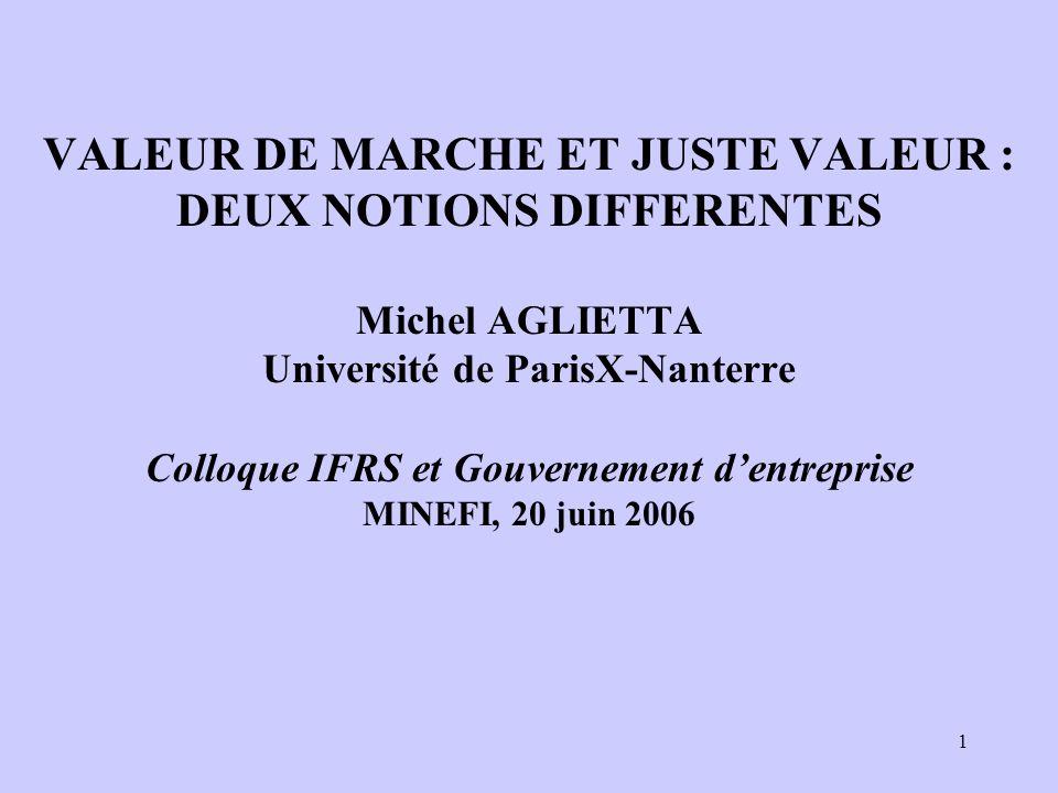 1 VALEUR DE MARCHE ET JUSTE VALEUR : DEUX NOTIONS DIFFERENTES Michel AGLIETTA Université de ParisX-Nanterre Colloque IFRS et Gouvernement dentreprise MINEFI, 20 juin 2006