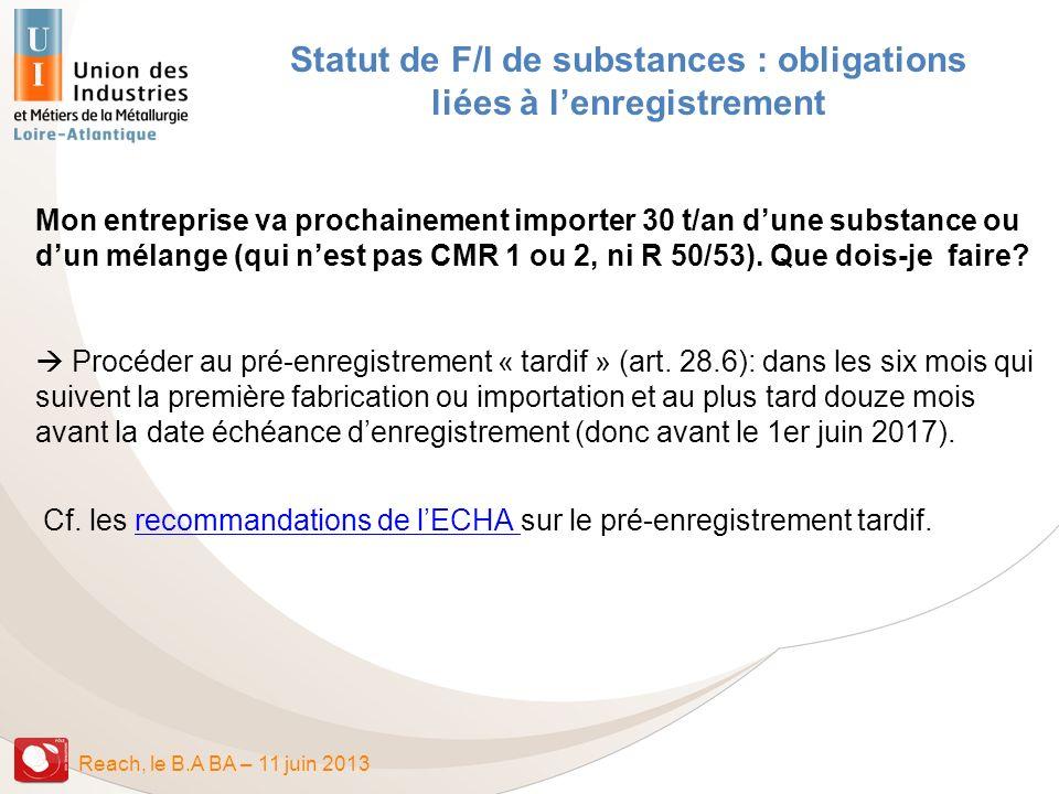 Reach, le B.A BA – 11 juin 2013 Statut de F/I de substances : obligations liées à lenregistrement Mon entreprise va prochainement importer 30 t/an dun