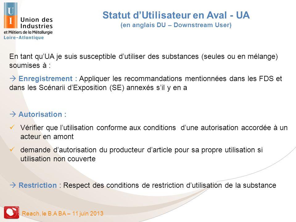Reach, le B.A BA – 11 juin 2013 Statut dUtilisateur en Aval - UA (en anglais DU – Downstream User) En tant quUA je suis susceptible dutiliser des subs