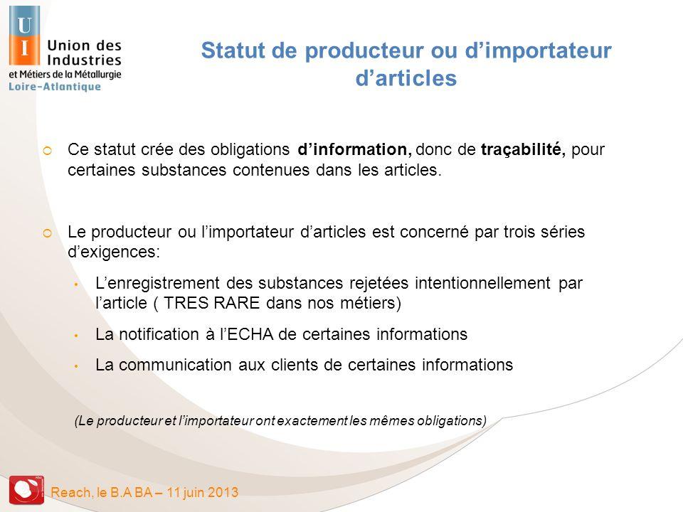 Reach, le B.A BA – 11 juin 2013 Statut de producteur ou dimportateur darticles Ce statut crée des obligations dinformation, donc de traçabilité, pour