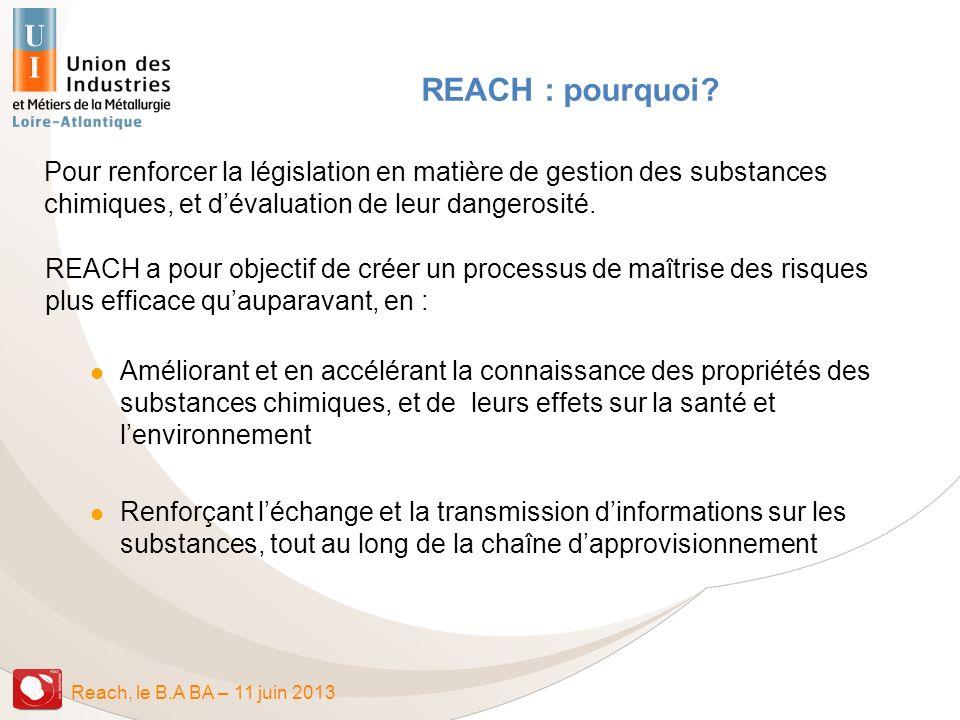 Reach, le B.A BA – 11 juin 2013 REACH : pourquoi? Pour renforcer la législation en matière de gestion des substances chimiques, et dévaluation de leur
