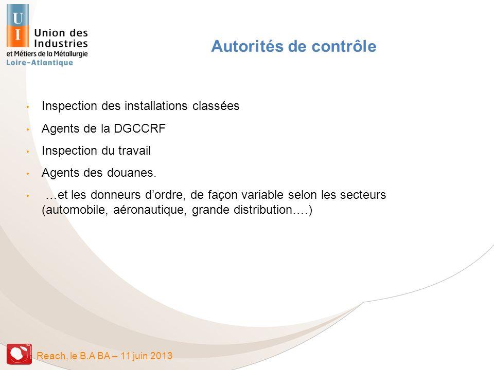 Reach, le B.A BA – 11 juin 2013 Autorités de contrôle Inspection des installations classées Agents de la DGCCRF Inspection du travail Agents des douan