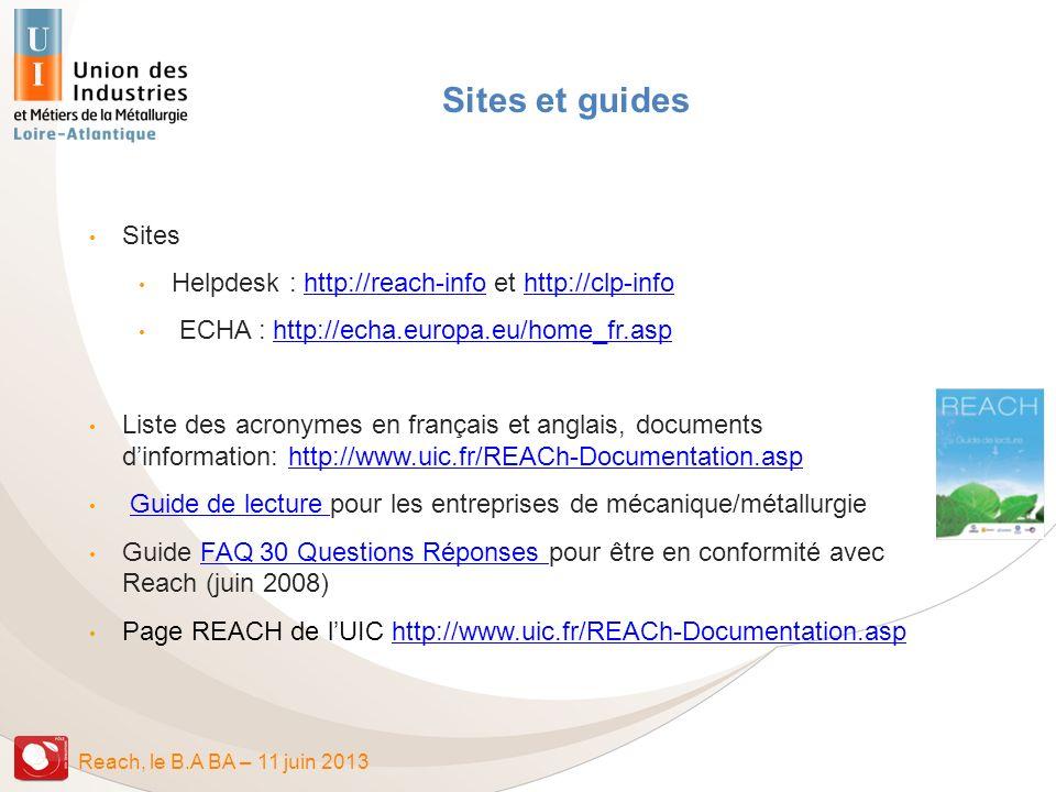 Reach, le B.A BA – 11 juin 2013 Sites et guides Sites Helpdesk : http://reach-info et http://clp-infohttp://reach-infohttp://clp-info ECHA : http://ec