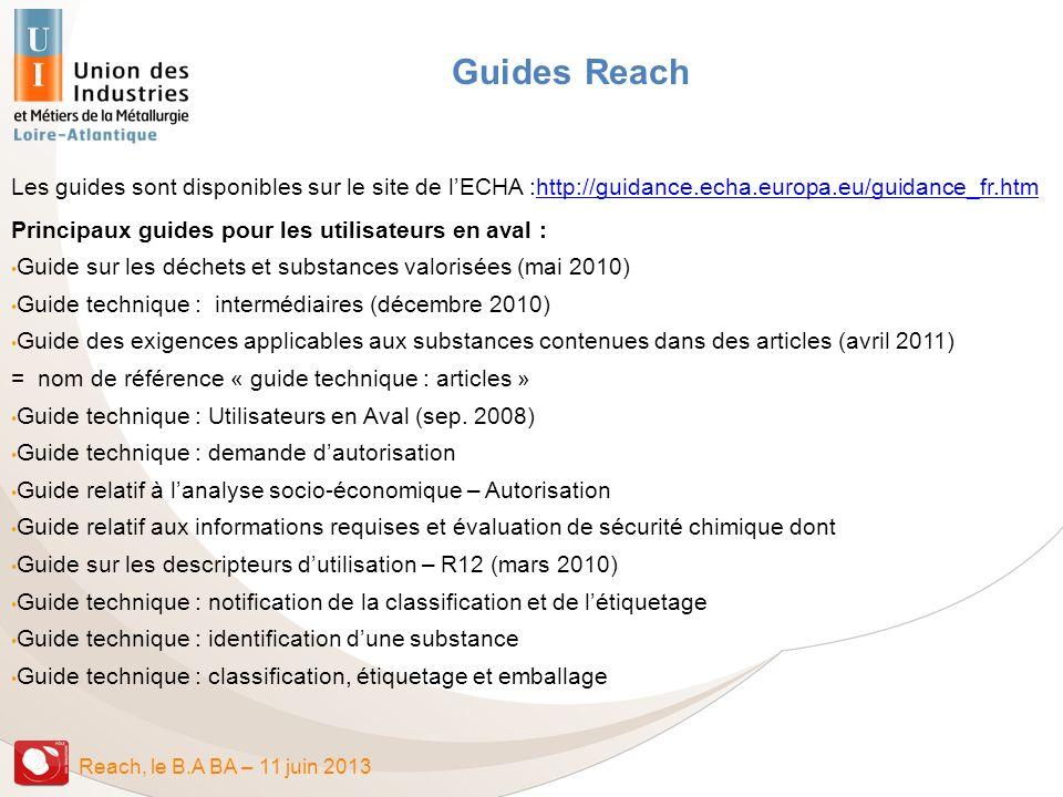 Reach, le B.A BA – 11 juin 2013 Guides Reach Les guides sont disponibles sur le site de lECHA :http://guidance.echa.europa.eu/guidance_fr.htmhttp://gu
