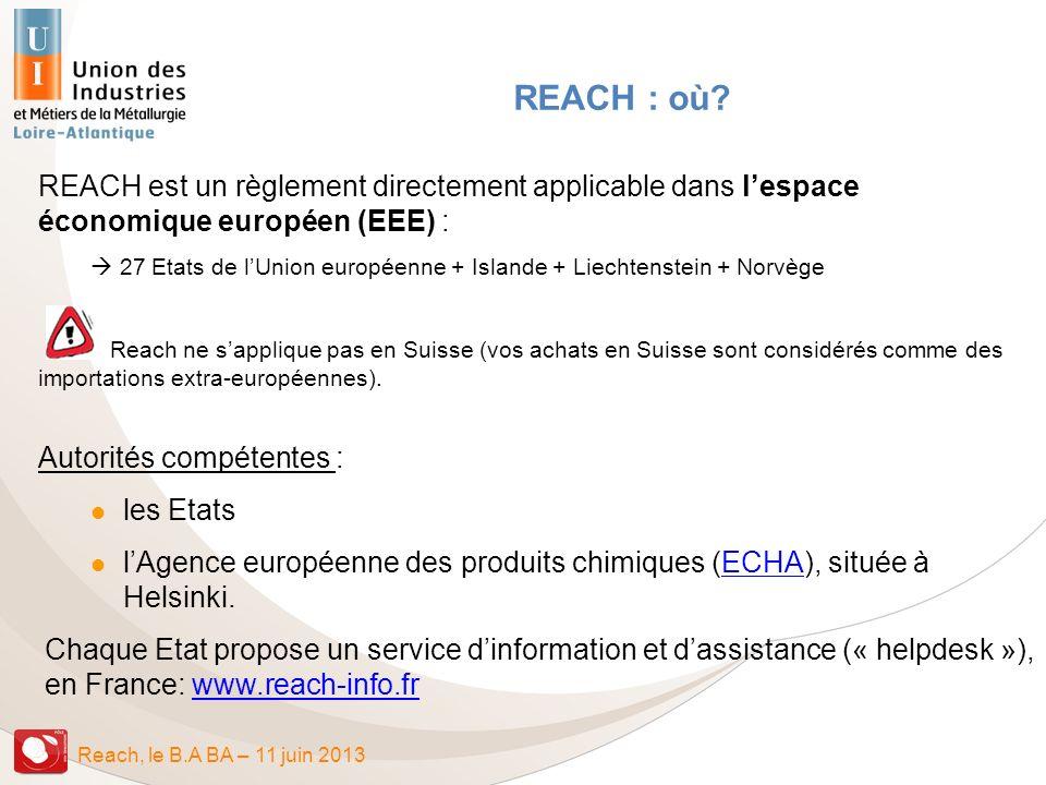 Reach, le B.A BA – 11 juin 2013 REACH : où? REACH est un règlement directement applicable dans lespace économique européen (EEE) : 27 Etats de lUnion
