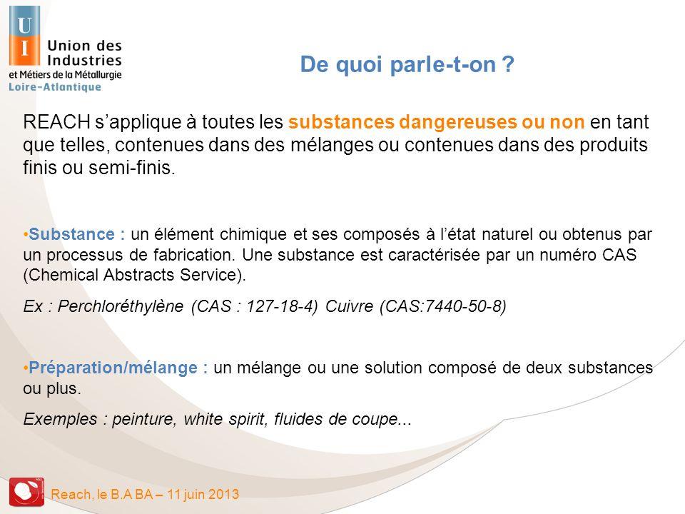 Reach, le B.A BA – 11 juin 2013 Sites et guides Sites Helpdesk : http://reach-info et http://clp-infohttp://reach-infohttp://clp-info ECHA : http://echa.europa.eu/home_fr.asphttp://echa.europa.eu/home_fr.asp Liste des acronymes en français et anglais, documents dinformation: http://www.uic.fr/REACh-Documentation.asphttp://www.uic.fr/REACh-Documentation.asp Guide de lecture pour les entreprises de mécanique/métallurgieGuide de lecture Guide FAQ 30 Questions Réponses pour être en conformité avec Reach (juin 2008)FAQ 30 Questions Réponses Page REACH de lUIC http://www.uic.fr/REACh-Documentation.asphttp://www.uic.fr/REACh-Documentation.asp