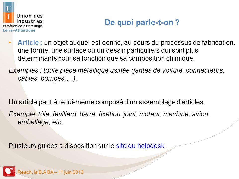 Reach, le B.A BA – 11 juin 2013 Statut de producteur ou dimportateur darticles Ce statut crée des obligations dinformation, donc de traçabilité, pour certaines substances contenues dans les articles.