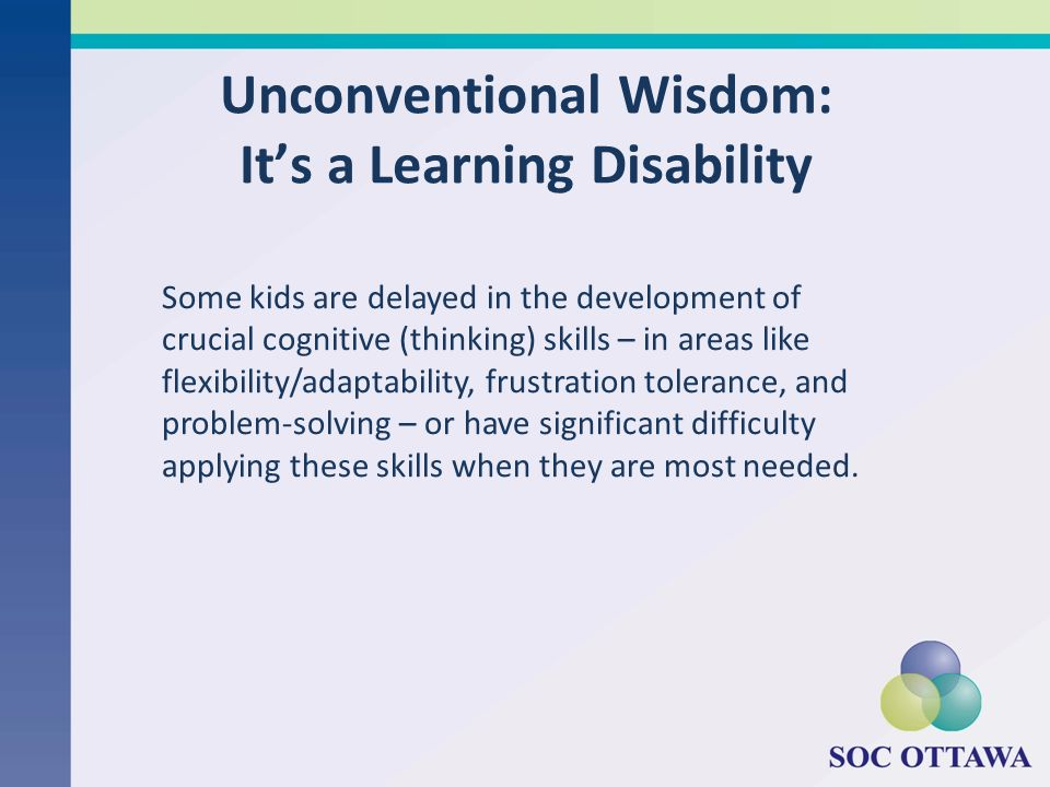 Unconventional Wisdom: Its a Learning Disability Some kids are delayed in the development of crucial cognitive (thinking) skills – in areas like flexibility/adaptability, frustration tolerance, and problem-solving – or have significant difficulty applying these skills when they are most needed.