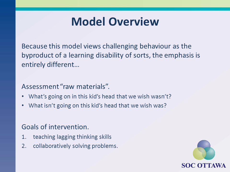 Model Overview Because this model views challenging behaviour as the byproduct of a learning disability of sorts, the emphasis is entirely different…