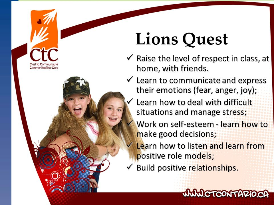 Lions Quest Raise the level of respect in class, at home, with friends. Raise the level of respect in class, at home, with friends. Learn to communica
