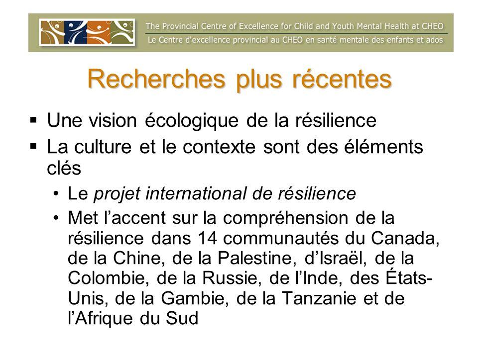 Recherches plus récentes Une vision écologique de la résilience La culture et le contexte sont des éléments clés Le projet international de résilience Met laccent sur la compréhension de la résilience dans 14 communautés du Canada, de la Chine, de la Palestine, dIsraël, de la Colombie, de la Russie, de lInde, des États- Unis, de la Gambie, de la Tanzanie et de lAfrique du Sud