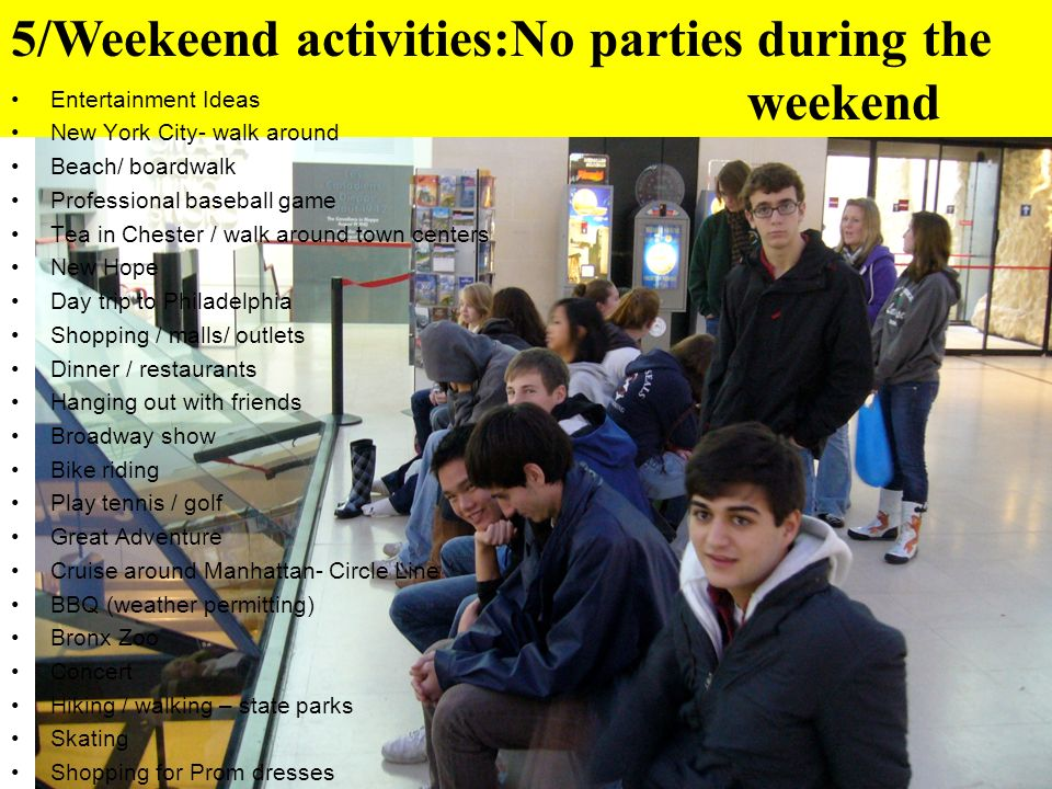5/Weekeend activities:No parties during the weekend Entertainment Ideas New York City- walk around Beach/ boardwalk Professional baseball game Tea in Chester / walk around town centers New Hope Day trip to Philadelphia Shopping / malls/ outlets Dinner / restaurants Hanging out with friends Broadway show Bike riding Play tennis / golf Great Adventure Cruise around Manhattan- Circle Line BBQ (weather permitting) Bronx Zoo Concert Hiking / walking – state parks Skating Shopping for Prom dresses