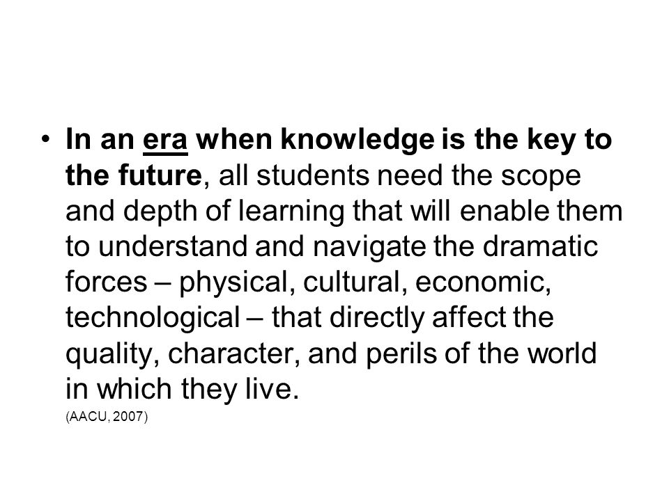 In an era when knowledge is the key to the future, all students need the scope and depth of learning that will enable them to understand and navigate