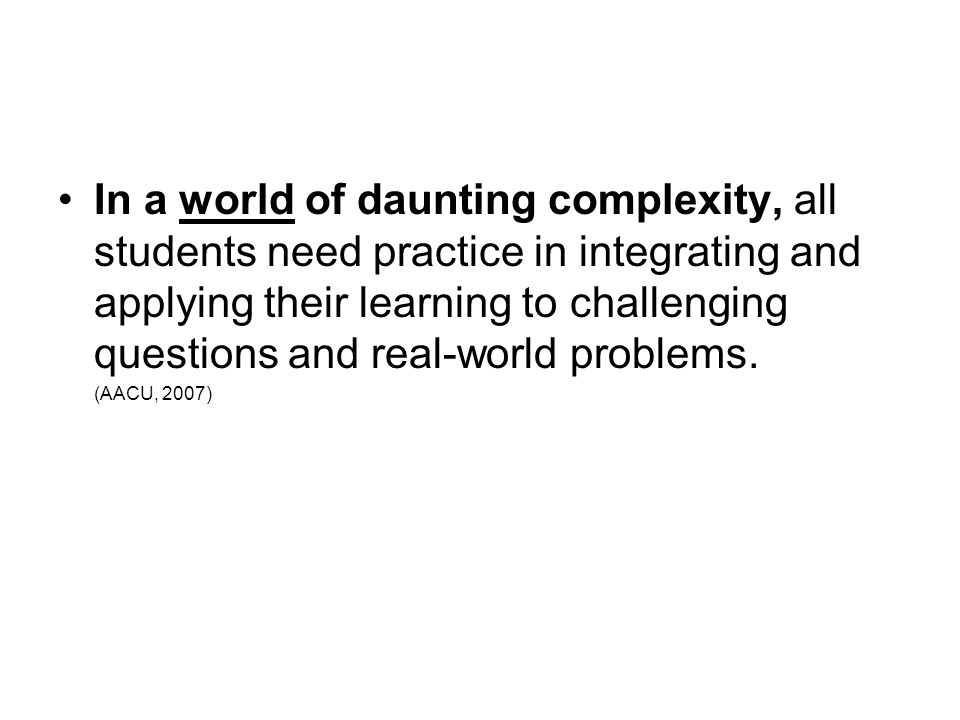 In a world of daunting complexity, all students need practice in integrating and applying their learning to challenging questions and real-world probl