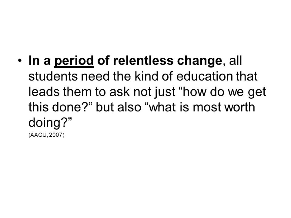 In a period of relentless change, all students need the kind of education that leads them to ask not just how do we get this done? but also what is mo