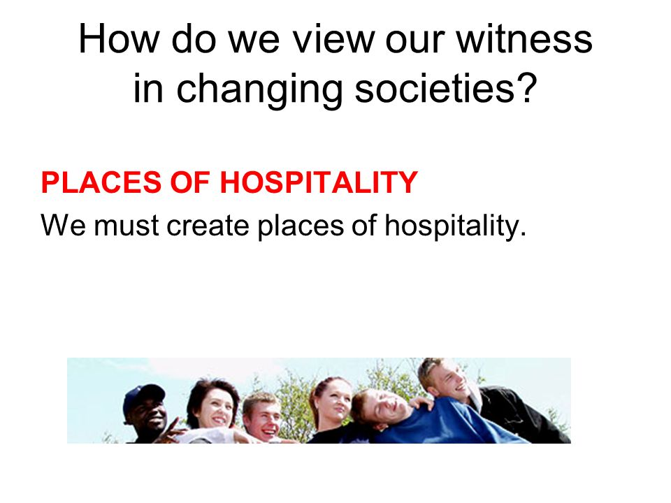 How do we view our witness in changing societies? PLACES OF HOSPITALITY We must create places of hospitality.