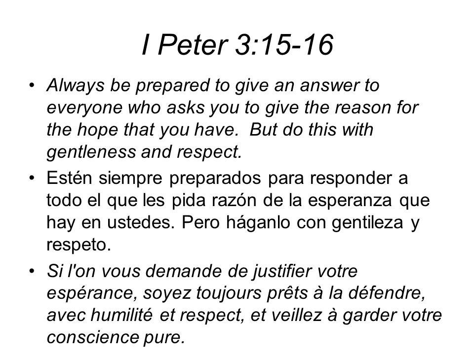 I Peter 3:15-16 Always be prepared to give an answer to everyone who asks you to give the reason for the hope that you have. But do this with gentlene