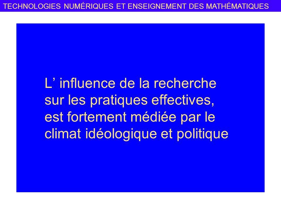 TECHNOLOGIES NUMÉRIQUES ET ENSEIGNEMENT DES MATHÉMATIQUES L influence de la recherche sur les pratiques effectives, est fortement médiée par le climat idéologique et politique